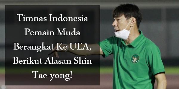 Timnas Indonesia Pemain Muda Berangkat Ke UEA, Berikut Alasan Shin Tae-yong!
