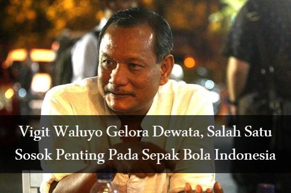 Vigit Waluyo Gelora Dewata, Salah Satu Sosok Penting Pada Sepak Bola Indonesia